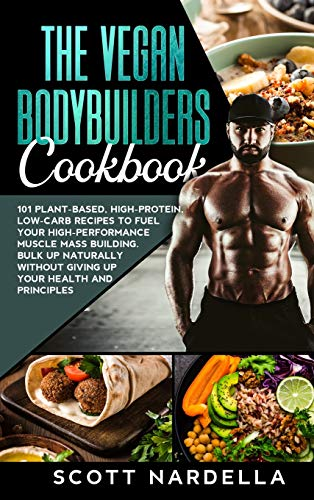 The Vegan Bodybuilders Cookbook: 101 Plant-Based, High-Protein, Low-Carb Recipes to Fuel Your High-Performance Muscle Mass Building. Bulk Up Naturally Without Giving Up Your Health and Principles