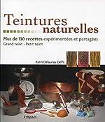 Teintures naturelles - Plus de 130 recettes expérimentées et partagées.- Grand teint - Petit teint. de Karine Delaunay-Delfs
