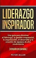 Liderazgo Inspirador: Una guía para dominar el liderazgo, la gestión empresarial, la organización, el desarrollo y la creación de equipos de alto rendimiento: (versión en español) (Spanish Edition)