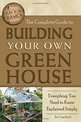 The Complete Guide to Building Your Own Greenhouse: A Complete Step-by-Step Guide (Back-To-Basics)