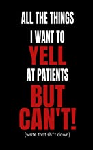 All The Things I Want to Yell At The Patients But Can't!: Doctors and Nurses Funny Secret Blank Fill In Journal Notebook To De-stress For Coworkers and Friends