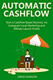 AUTOMATIC CASHFLOW (2016 bundle): Start a Cashflow Based Business via Instagram Local Marketing and Affiliate Launch Profits