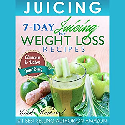 Juicing: 7-Day Juicing for Weight Loss Recipes: Cleanse & Detox Your Body from Topfitnessadvicecom