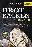 BROT BACKEN STEP BY STEP: Alles, was Du als Anfänger für Dein erstes Brot wissen musst. Ausgewählte Rezepte mit Sauerteig, Hefe und vielem mehr. Das komplette Einsteigerwissen in einem Brotbackbuch!