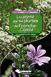 La santé par les plantes de Franche-Comté - Les connaître et les utiliser
