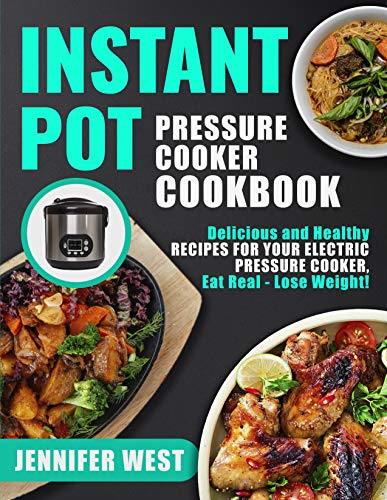 Instant Pot Pressure Cooker Cookbook: Delicious and Healthy Recipes for Your Electric Pressure Cooker, Eat Real - Lose Weight!