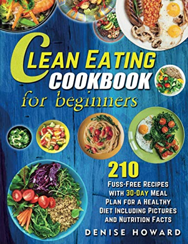 Clean Eating Cookbook for Beginners: 210 Fuss-Free Recipes with 30-Day Meal Plan for a Healthy Diet Including Pictures and Nutrition Facts