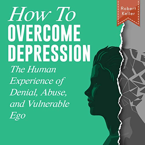 How to Overcome Depression: The Human Experience of Denial, Abuse, and Vulnerable Ego audiobook cover art