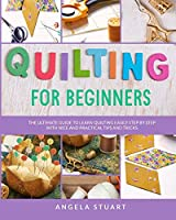 Quilting For Beginners: The Ultimate Guide To Learn Quilting Easily Step By Step With Nice And Practical Tips And Tricks