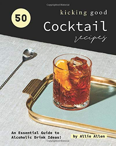 50 Kicking Good Cocktail Recipes: An Essential Guide to Alcoholic Drink Ideas!