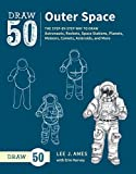 Draw 50 Outer Space: The Step-by-Step Way to Draw Astronauts, Rockets, Space Stations, Planets, Meteors, Comets, Asteroids, and More - Lee J. Ames