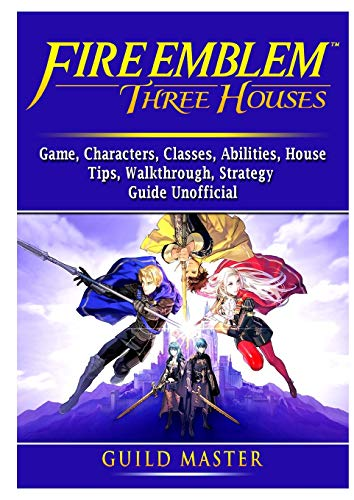 Fire Emblem Three Houses Game, Characters, Classes, Abilities, House, Tips, Walkthrough, Strategy Guide Unofficial