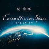 """Encounter in Space """"THE EARTH"""" / 城南海"""