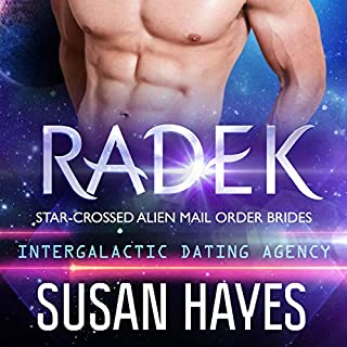 Radek: Star-Crossed Alien Mail Order Brides      Intergalactic Dating Agency              Written by:                                                                                                                                 Susan Hayes                               Narrated by:                                                                                                                                 Tieran Wilder                      Length: 3 hrs and 27 mins     1 rating     Overall 5.0