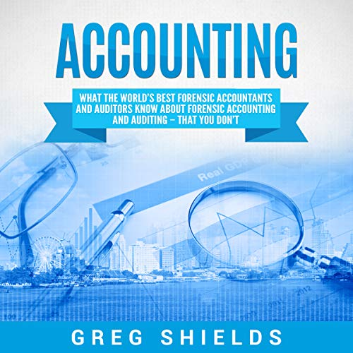 Accounting: What the World's Best Forensic Accountants and Auditors Know About Forensic Accounting and Auditing - That You Don't audiobook cover art