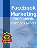 Facebook Marketing For Cosmetic Practice Owners: How to grow your brand and clientele without breaking the bank (updated) (Seb Mac Collection 3)