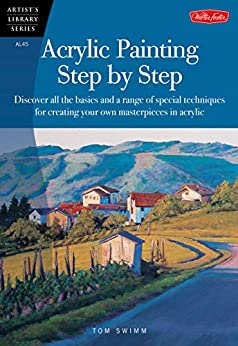 Acrylic Painting Step by Step: Discover all the basics and a range of special techniques for creating your own masterpieces in acrylic (Artist's Library Book 45) by [Tom Swimm]