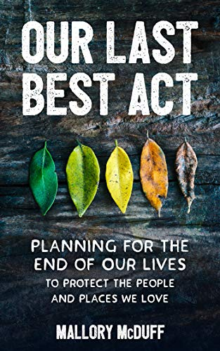 Our Last Best Act: Planning for the End of Our Lives to Protect the People and Places...