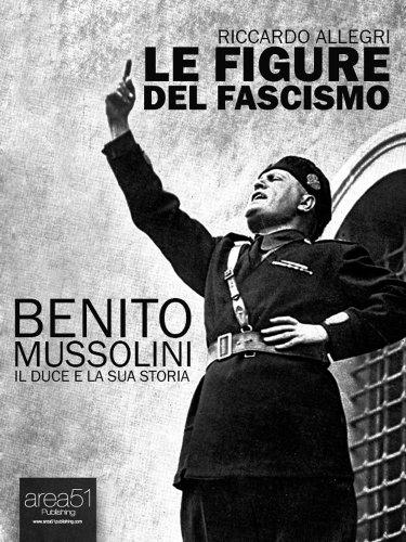 Benito Mussolini: Il Duce e la sua storia (Le figure del fascismo Vol. 1)