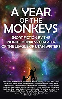 A Year of the Monkeys: Short Fiction by the Infinite Monkeys chapter of the League of Utah Writers by [Michael Darling, Julie Frost, Jonathan Humphries, Caryn Larrinaga, Leigh Saunders, Masha Shukovich, Scott E. Tarbet, Patrick M. Tracy, Johnny Worthen, Lyn Worthen]