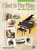 I Used to Play Piano -- 60s and 70s Hits: An Innovative Approach for Adults Returning to the Piano
