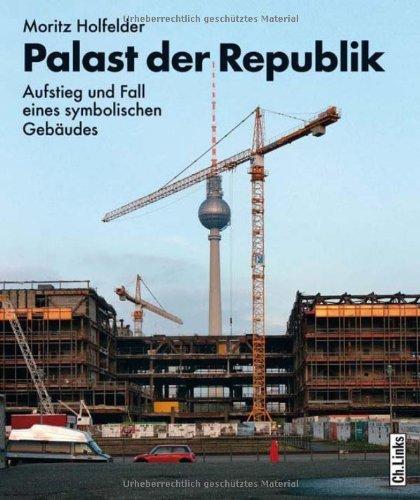 Palast der Republik: Aufstieg und Fall eines symbolischen Geb?udes by Moritz Holfelder(2008-09-01)