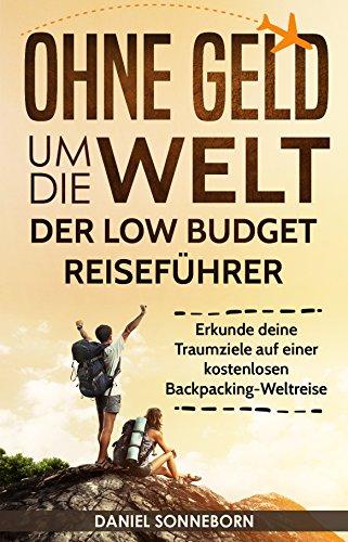 Ohne Geld um die Welt – Der Low Budget Reiseführer: Erkunde deine Traumziele auf einer kostenlosen Backpacking-Weltreise (günstig reisen, billig reisen, Backpacking Buch, Rucksackreise, Weltreise)