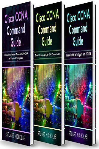 Cisco CCNA Command Guide: 3 in 1- Beginner's Guide+ Tips and tricks+ Advanced Guide to learn CISCO CCNA (English Edition)