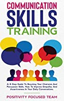 Communication Skills Training: A 4-Step Guide To Boosting Your Charisma And Persuasion Skills. How To Improve Empathy And Assertiveness In Your Daily Conversations
