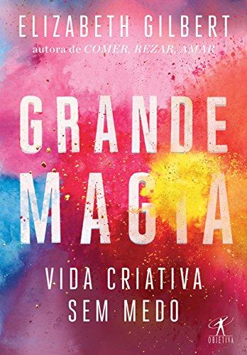 livro Grande Magia - Vida Criativa Sem Medo da autora Elizabeth Gilbert