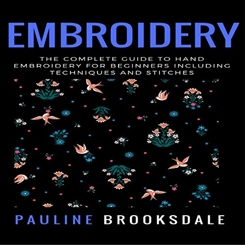 Couverture de Embroidery: The Complete Guide to Hand Embroidery for Beginners Including Techniques and Stitches