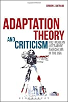 Adaptation Theory and Criticism: Postmodern Literature and Cinema in the USA by Gordon E. Slethaug(2014-06-19)