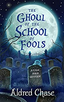 The Ghoul of the School of Fools: A Tale Told in Verse by [Aldred Chase]