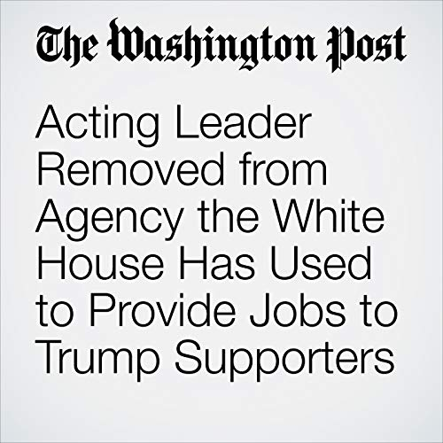 Acting Leader Removed from Agency the White House Has Used to Provide Jobs to Trump Supporters copertina