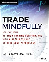 Trade Mindfully: Achieve Your Optimum Trading Performance with Mindfulness and Cutting-Edge Psychology (Wiley Trading)