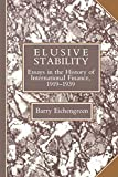 Elusive Stability: Essays in the History of International Finance, 1919 - 1939 (Studies in Macroeconomic History) - Eichengreen