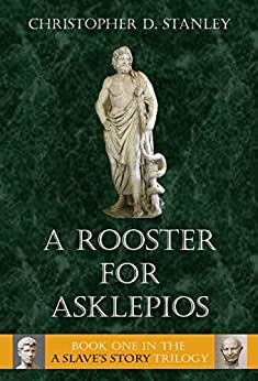 A Rooster for Asklepios: A Slave's Story, Book 1 by [Christopher D. Stanley]