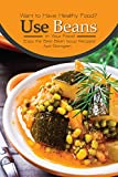 Want to Have Healthy Food? Use Beans in Your Food: Enjoy the Best Bean Soup Recipes!