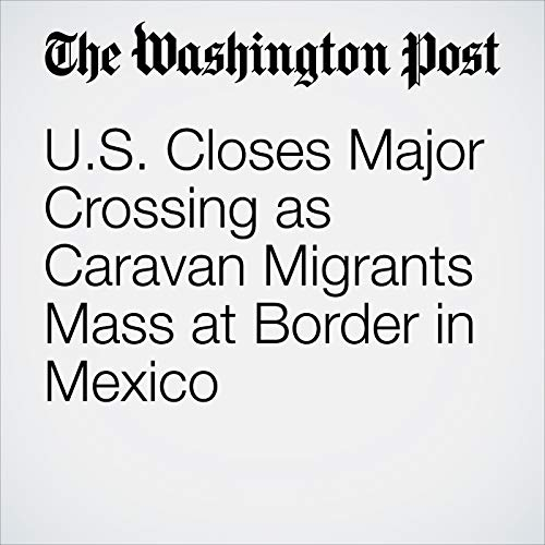 U.S. Closes Major Crossing as Caravan Migrants Mass at Border in Mexico audiobook cover art