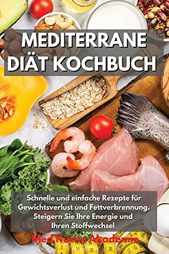 Mediterrane Diät Kochbuch: Schnelle und einfache Rezepte für Gewichtsverlust und Fettverbrennung. Steigern Sie Ihre Energie und Ihren Stoffwechsel