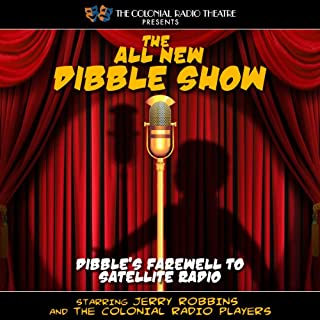 The All New Dibble Show     Dibble's Farewell to Satellite Radio              By:                                                                                                                                 Jerry Robbins                               Narrated by:                                                                                                                                 The Colonial Radio Players,                                                                                        Jerry Robbins                      Length: 26 mins     6 ratings     Overall 4.2