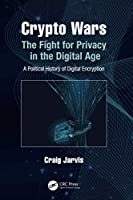 Crypto Wars: The Fight for Privacy in the Digital Age: A Political History of Digital Encryption