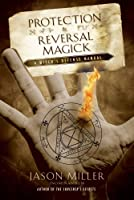 Protection & Reversal Magick: A Witch's Defense Manual (Beyond 101)