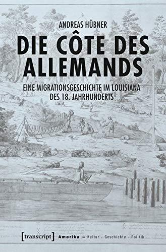 Die Côte des Allemands: Eine Migrationsgeschichte im Louisiana des 18. Jahrhunderts (Amerika: Kultur - Geschichte - Politik)