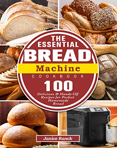 The Essential Bread Machine Cookbook: 100 Delicious & Hands-Off Recipes for Perfect Homemade Bread
