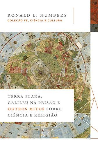 Terra Plana, Galileu na prisão e outros mitos sobre ciência e religião.
