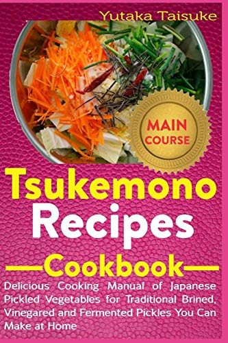 Tsukemono Recipes Cookbook: Delicious Cooking Manual of Japanese Pickled Vegetables for Traditional Brined, Vinegared and Fermented Pickles You Can Make at Home