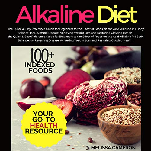 Alkaline Diet: The Quick & Easy Reference Guide for Beginners to the Effect of Foods on the Acid-Alkaline PH Body Balance, for Reversing Disease, Achieving Weight Loss and Restoring Glowing Health audiobook cover art