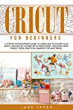 Cricut for Beginners: A Step-by-Step Beginner's Guide to Learn How to Master Your Cricut Machine, as a Hobby or to Make Money. Including Many Project Ideas, Practical Examples, Tips & Tricks.