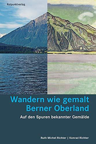 Wandern wie gemalt Berner Oberland: Auf den Spuren bekannter Gemälde (Lesewanderbuch)